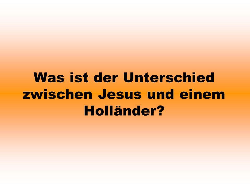 Was ist der Unterschied zwischen Jesus und einem Holländer?
