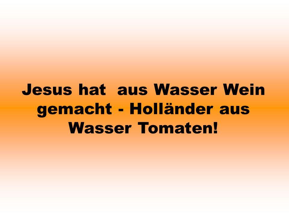 Jesus hat aus Wasser Wein gemacht - Holländer aus Wasser Tomaten!