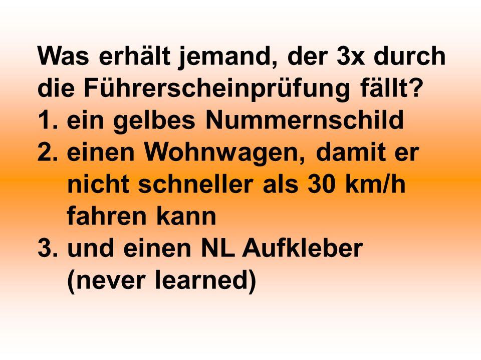 Was erhält jemand, der 3x durch die Führerscheinprüfung fällt? 1. ein gelbes Nummernschild 2. einen Wohnwagen, damit er nicht schneller als 30 km/h fa