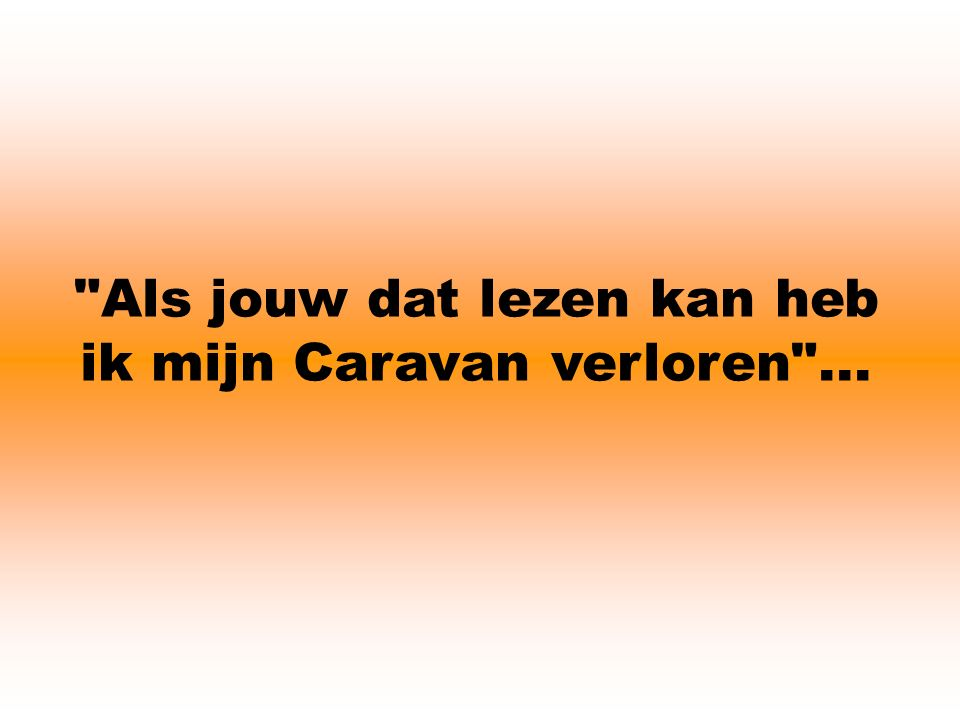 Als jouw dat lezen kan heb ik mijn Caravan verloren ...
