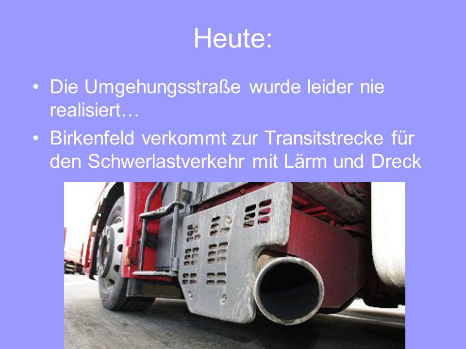Heute: Die Umgehungsstraße wurde leider nie realisiert… Birkenfeld verkommt zur Transitstrecke für den Schwerlastverkehr mit Lärm und Dreck