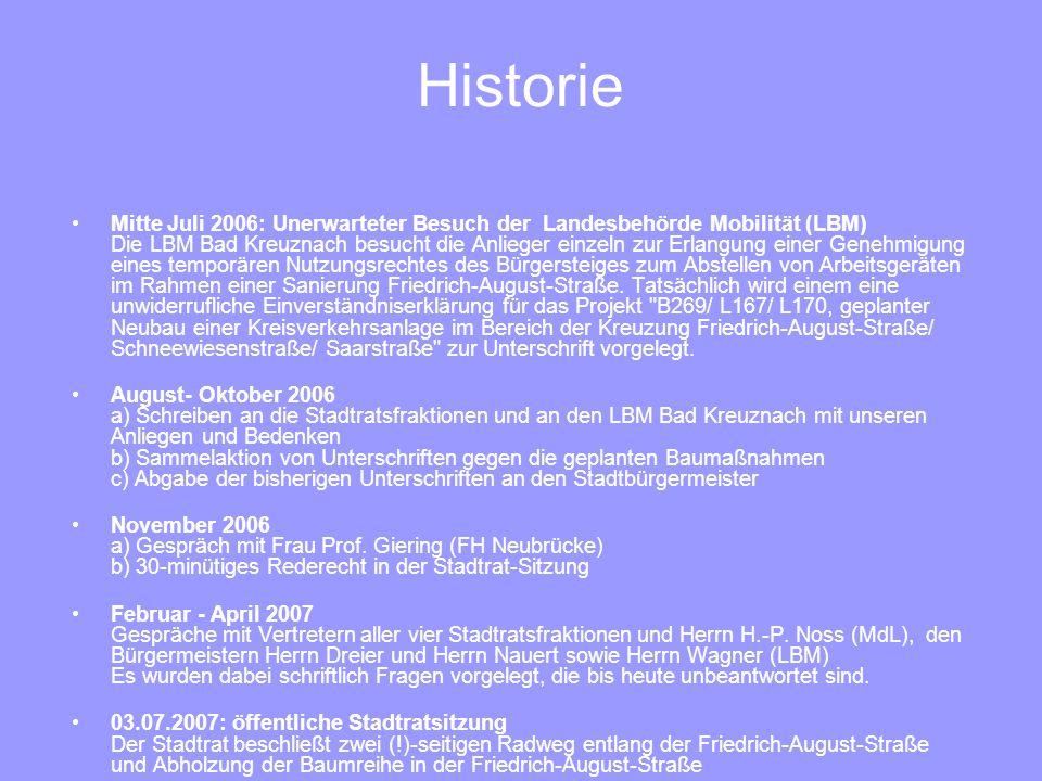 Historie Mitte Juli 2006: Unerwarteter Besuch der Landesbehörde Mobilität (LBM) Die LBM Bad Kreuznach besucht die Anlieger einzeln zur Erlangung einer Genehmigung eines temporären Nutzungsrechtes des Bürgersteiges zum Abstellen von Arbeitsgeräten im Rahmen einer Sanierung Friedrich-August-Straße.