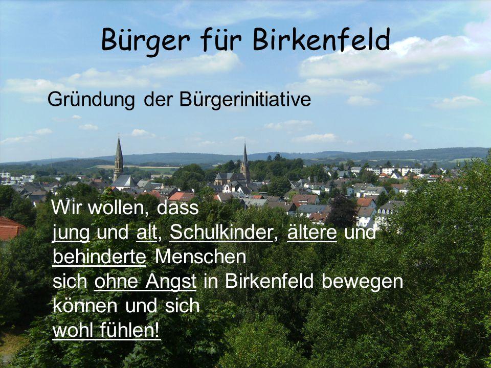 Bürger für Birkenfeld Wir wollen, dass jung und alt, Schulkinder, ältere und behinderte Menschen sich ohne Angst in Birkenfeld bewegen können und sich wohl fühlen.