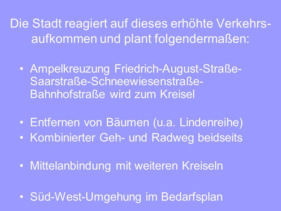 Die Stadt reagiert auf dieses erhöhte Verkehrs- aufkommen und plant folgendermaßen: Ampelkreuzung Friedrich-August-Straße- Saarstraße-Schneewiesenstraße- Bahnhofstraße wird zum Kreisel Entfernen von Bäumen (u.a.