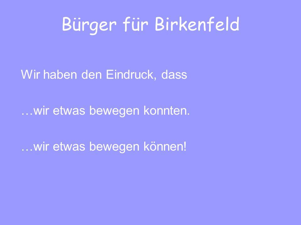 Bürger für Birkenfeld Wir haben den Eindruck, dass …wir etwas bewegen konnten.