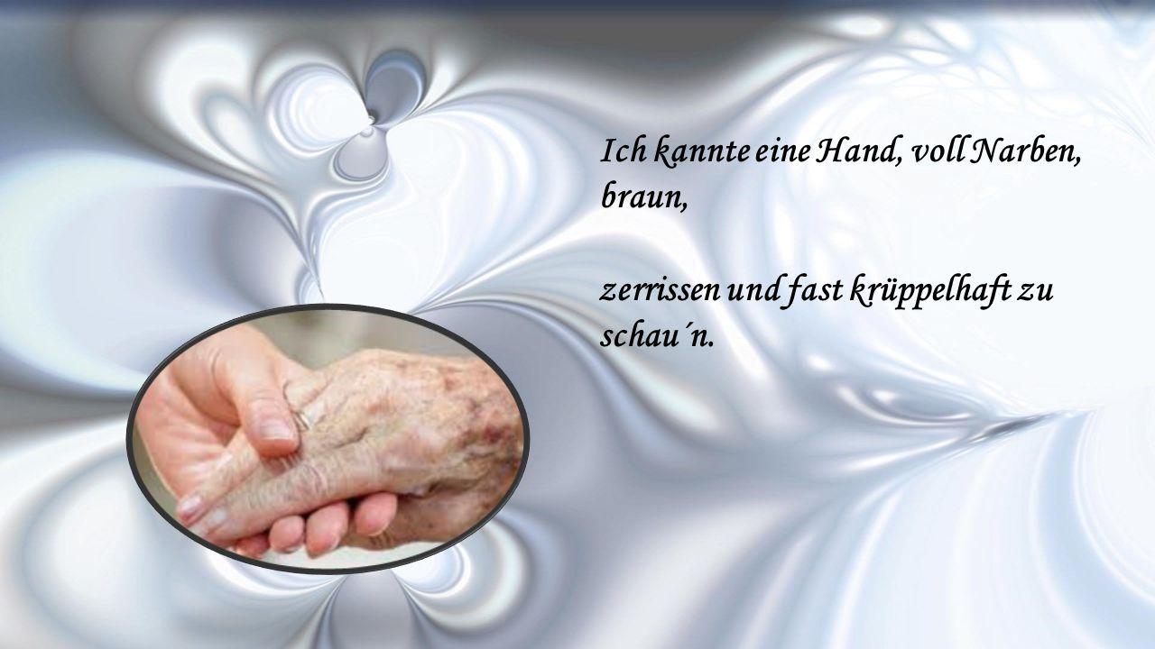 Ich kannte eine Hand, voll Narben, braun, zerrissen und fast krüppelhaft zu schau´n.