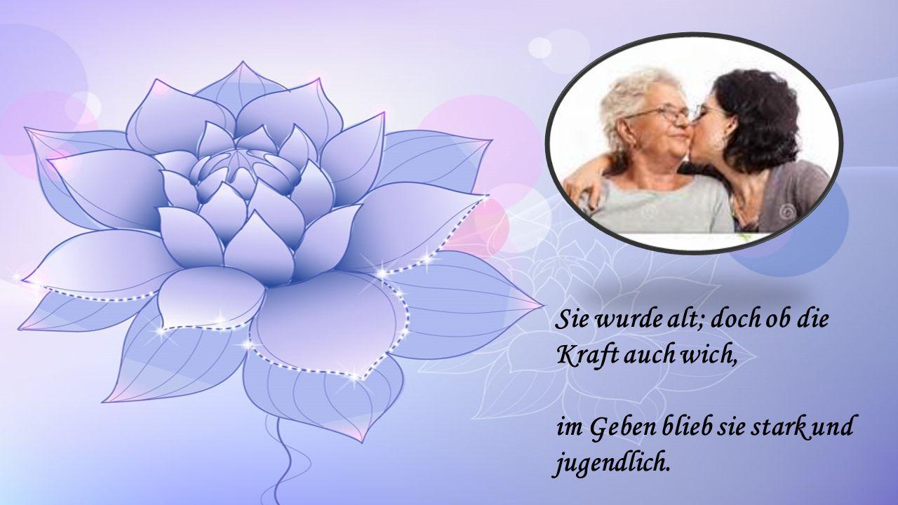 Sie wurde alt; doch ob die Kraft auch wich, im Geben blieb sie stark und jugendlich.