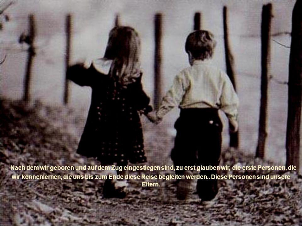 Nach dem wir geboren und auf dem Zug eingestiegen sind, zu erst glauben wir, die erste Personen, die wir kennenlernen, die uns bis zum Ende diese Reise begleiten werden..