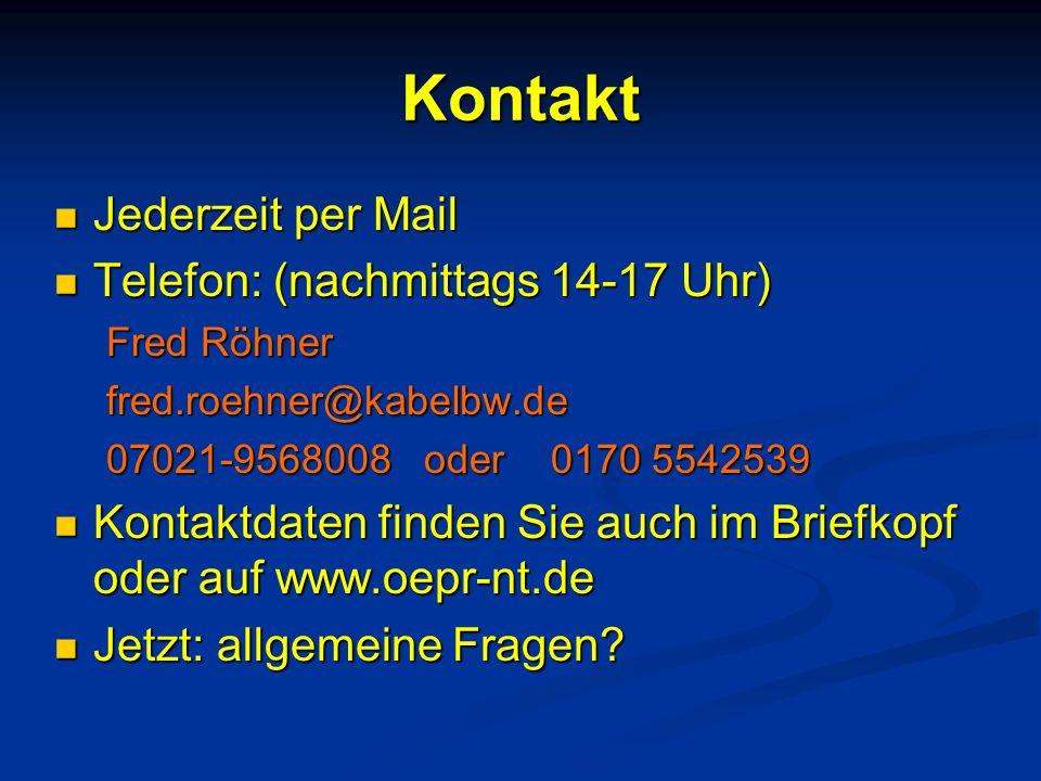 Kontakt Jederzeit per Mail Jederzeit per Mail Telefon: (nachmittags 14-17 Uhr) Telefon: (nachmittags 14-17 Uhr) Fred Röhner fred.roehner@kabelbw.de 07021-9568008 oder 0170 5542539 Kontaktdaten finden Sie auch im Briefkopf oder auf www.oepr-nt.de Kontaktdaten finden Sie auch im Briefkopf oder auf www.oepr-nt.de Jetzt: allgemeine Fragen.