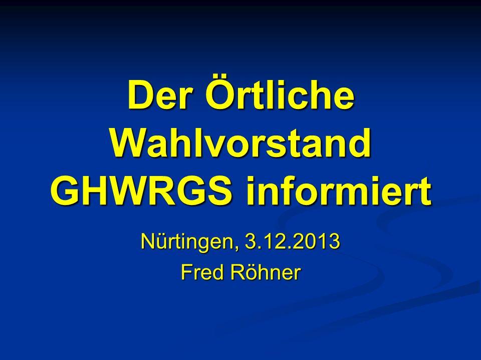 Der Örtliche Wahlvorstand GHWRGS informiert Nürtingen, 3.12.2013 Fred Röhner 02