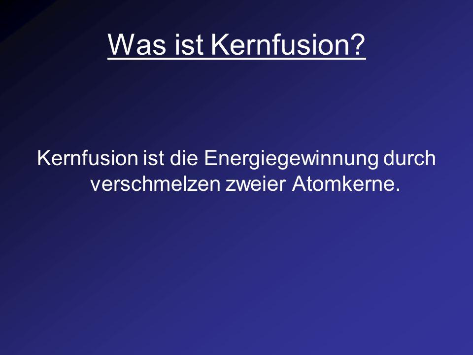 Was ist Kernfusion? Kernfusion ist die Energiegewinnung durch verschmelzen zweier Atomkerne.