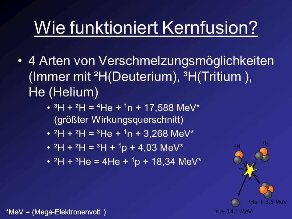 Wie funktioniert Kernfusion? 4 Arten von Verschmelzungsmöglichkeiten (Immer mit ²H(Deuterium), ³H(Tritium ), He (Helium) ³H + ²H = 4 He + 1 n + 17,588