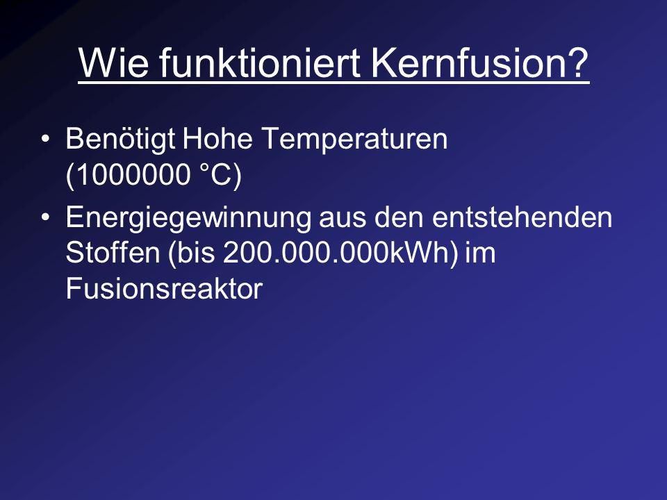Wie funktioniert Kernfusion? Benötigt Hohe Temperaturen (1000000 °C) Energiegewinnung aus den entstehenden Stoffen (bis 200.000.000kWh) im Fusionsreak