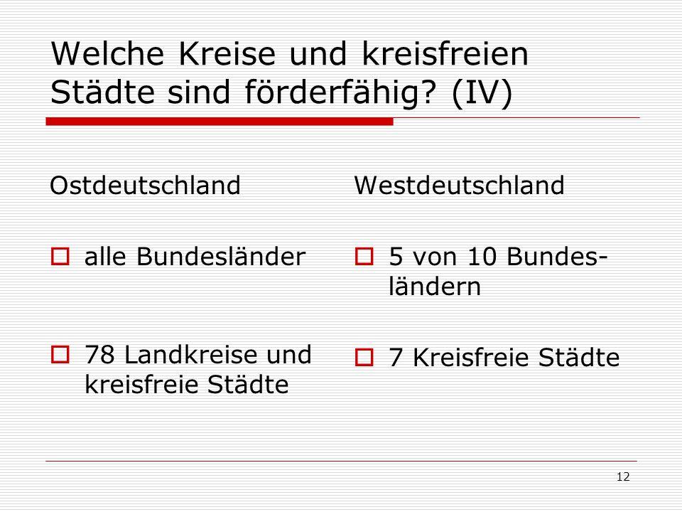 12 Welche Kreise und kreisfreien Städte sind förderfähig? (IV) Ostdeutschland alle Bundesländer 78 Landkreise und kreisfreie Städte Westdeutschland 5
