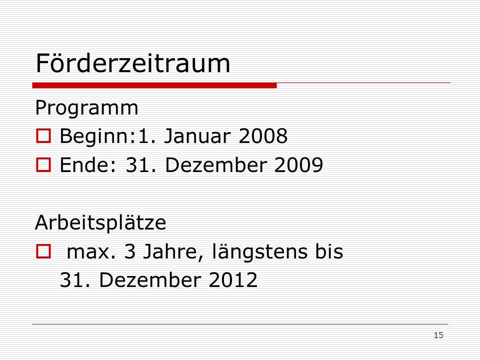 15 Förderzeitraum Programm Beginn:1. Januar 2008 Ende: 31. Dezember 2009 Arbeitsplätze max. 3 Jahre, längstens bis 31. Dezember 2012