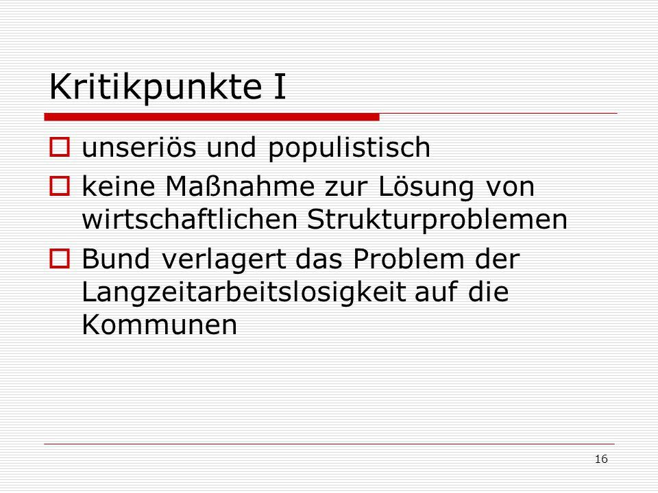 16 Kritikpunkte I unseriös und populistisch keine Maßnahme zur Lösung von wirtschaftlichen Strukturproblemen Bund verlagert das Problem der Langzeitarbeitslosigkeit auf die Kommunen