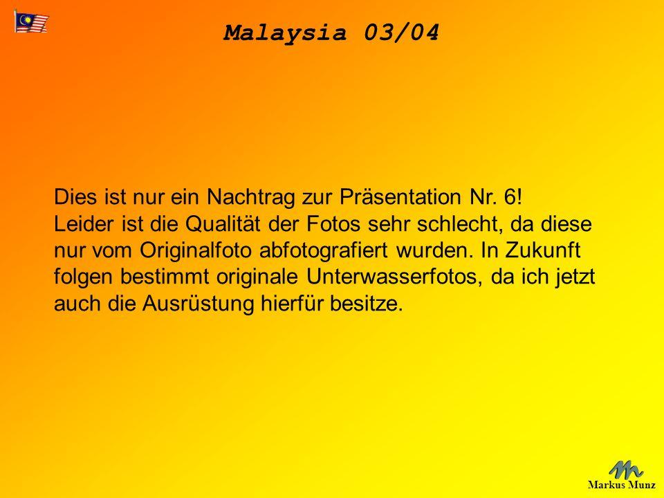 Malaysia 03/04 Markus Munz Dies ist nur ein Nachtrag zur Präsentation Nr. 6! Leider ist die Qualität der Fotos sehr schlecht, da diese nur vom Origina