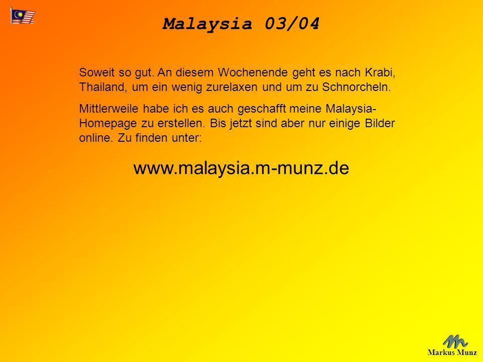 Malaysia 03/04 Markus Munz Soweit so gut. An diesem Wochenende geht es nach Krabi, Thailand, um ein wenig zurelaxen und um zu Schnorcheln. Mittlerweil