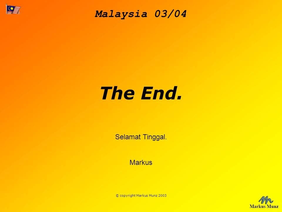 Malaysia 03/04 Markus Munz The End. Selamat Tinggal. Markus © copyright Markus Munz 2003