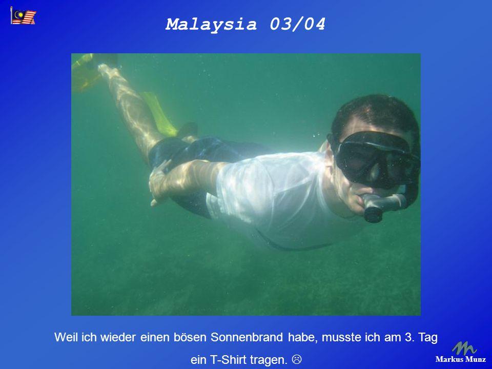 Malaysia 03/04 Markus Munz Weil ich wieder einen bösen Sonnenbrand habe, musste ich am 3. Tag ein T-Shirt tragen.