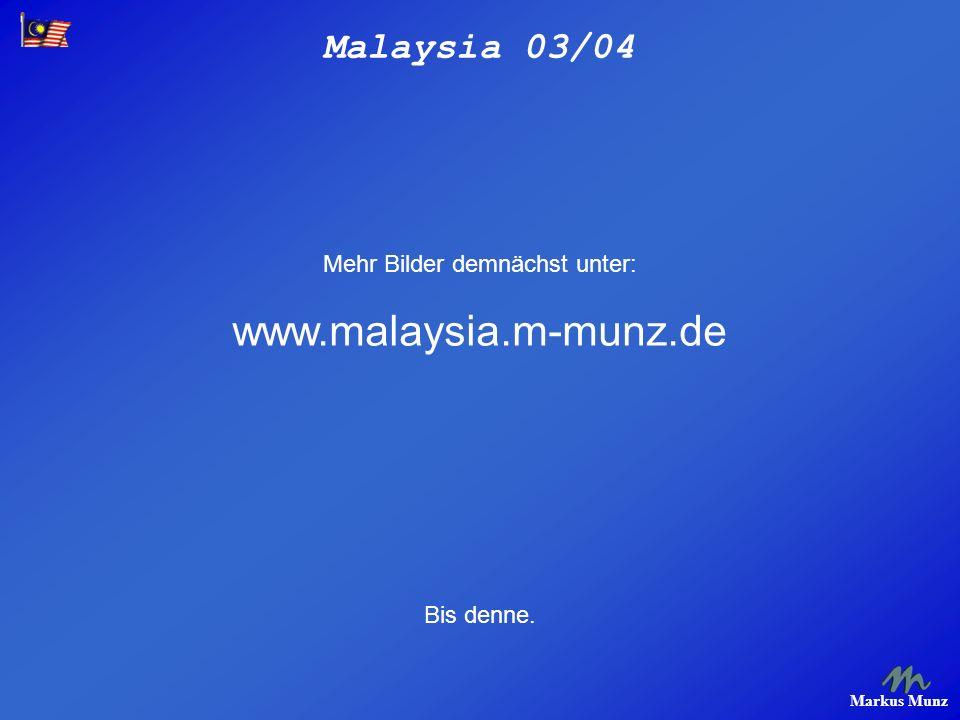 Malaysia 03/04 Markus Munz Mehr Bilder demnächst unter: www.malaysia.m-munz.de Bis denne.