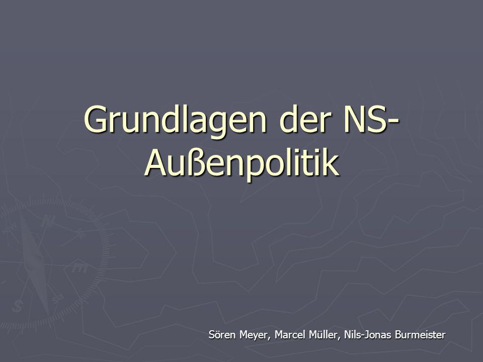 Grundlagen der NS- Außenpolitik Sören Meyer, Marcel Müller, Nils-Jonas Burmeister
