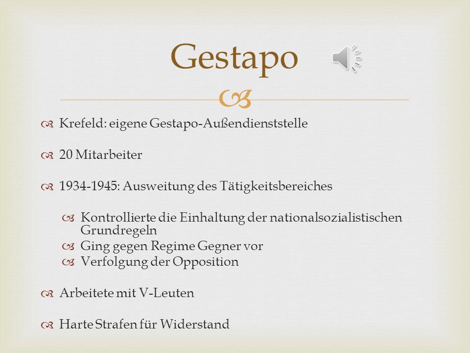 Krefeld: eigene Gestapo-Außendienststelle 20 Mitarbeiter 1934-1945: Ausweitung des Tätigkeitsbereiches Kontrollierte die Einhaltung der nationalsozialistischen Grundregeln Ging gegen Regime Gegner vor Verfolgung der Opposition Arbeitete mit V-Leuten Harte Strafen für Widerstand Gestapo