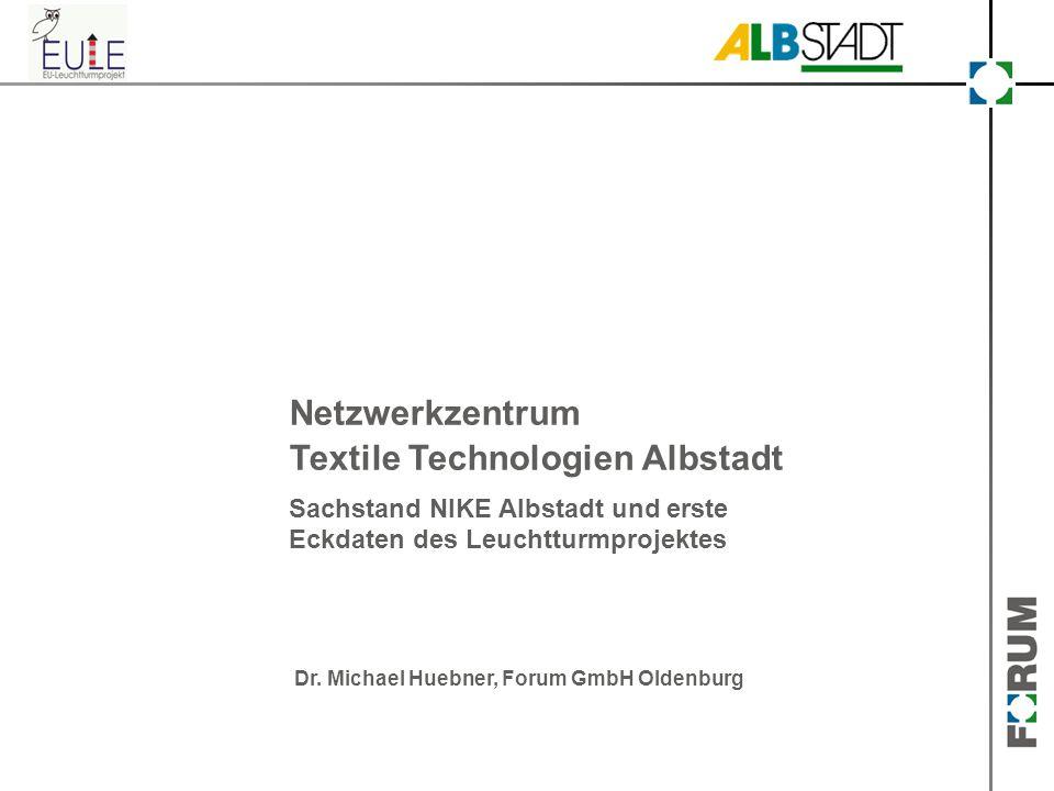 Netzwerkzentrum Textile Technologien Albstadt Sachstand NIKE Albstadt und erste Eckdaten des Leuchtturmprojektes Dr. Michael Huebner, Forum GmbH Olden