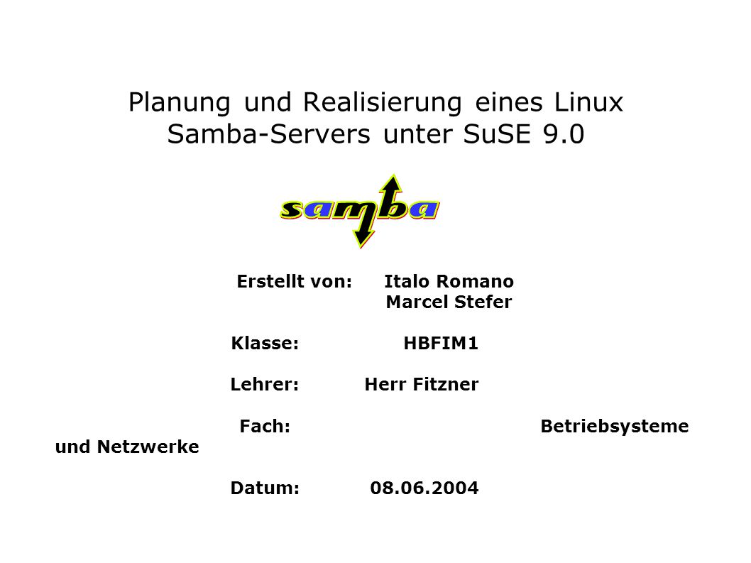 Planung und Realisierung eines Linux Samba-Servers unter SuSE 9.0 Erstellt von: Italo Romano Marcel Stefer Klasse:HBFIM1 Lehrer: Herr Fitzner Fach: Betriebsysteme und Netzwerke Datum:08.06.2004