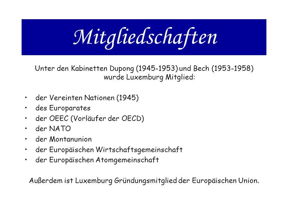 Mitgliedschaften Unter den Kabinetten Dupong (1945-1953) und Bech (1953-1958) wurde Luxemburg Mitglied: der Vereinten Nationen (1945) des Europarates der OEEC (Vorläufer der OECD) der NATO der Montanunion der Europäischen Wirtschaftsgemeinschaft der Europäischen Atomgemeinschaft Außerdem ist Luxemburg Gründungsmitglied der Europäischen Union.