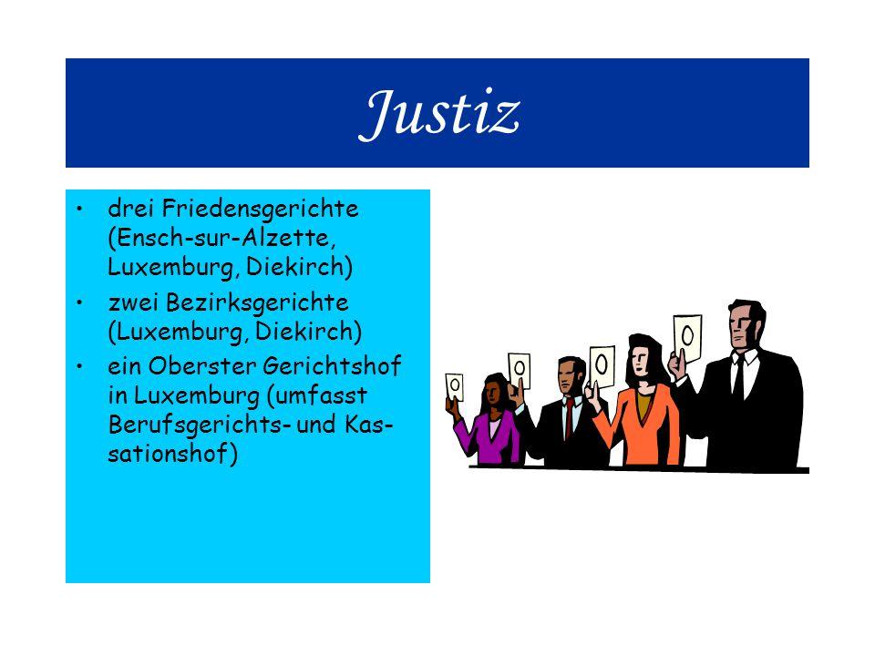 Justiz drei Friedensgerichte (Ensch-sur-Alzette, Luxemburg, Diekirch) zwei Bezirksgerichte (Luxemburg, Diekirch) ein Oberster Gerichtshof in Luxemburg (umfasst Berufsgerichts- und Kas- sationshof)