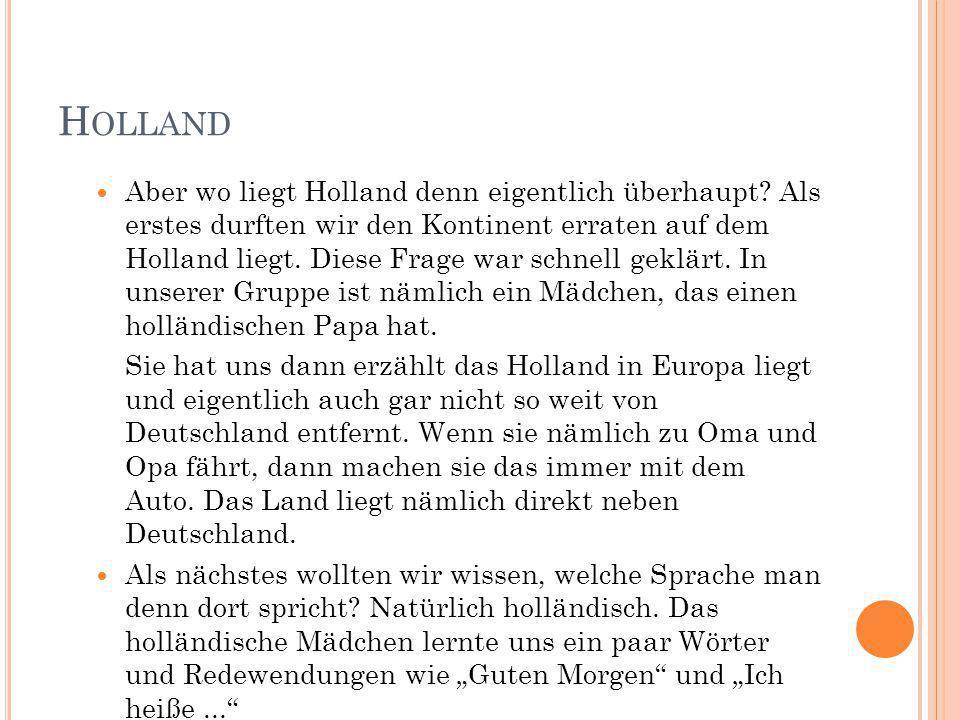 H OLLAND Aber wo liegt Holland denn eigentlich überhaupt? Als erstes durften wir den Kontinent erraten auf dem Holland liegt. Diese Frage war schnell