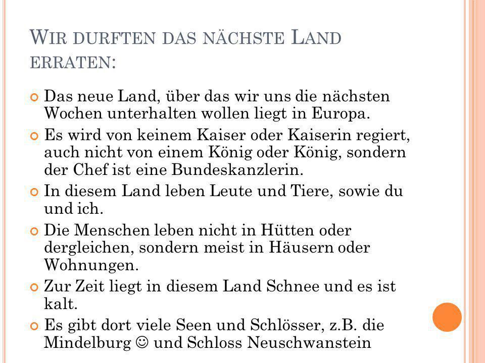 W IR DURFTEN DAS NÄCHSTE L AND ERRATEN : Das neue Land, über das wir uns die nächsten Wochen unterhalten wollen liegt in Europa. Es wird von keinem Ka