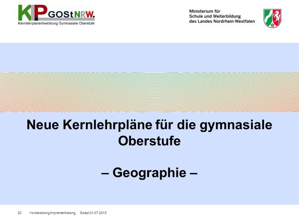 Vorbereitung Implementierung Soest 01.07.201320 Neue Kernlehrpläne für die gymnasiale Oberstufe – Geographie –