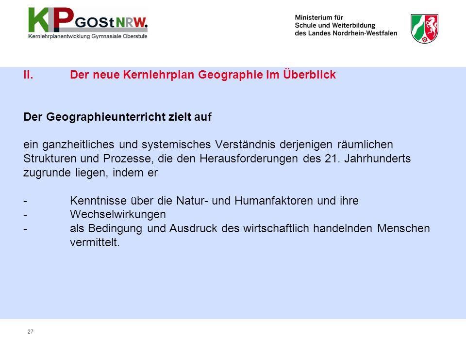 27 II. Der neue Kernlehrplan Geographie im Überblick Der Geographieunterricht zielt auf ein ganzheitliches und systemisches Verständnis derjenigen räu