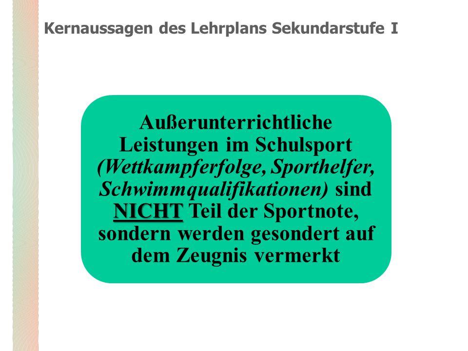 Kernaussagen des Lehrplans Sekundarstufe I NICHT Außerunterrichtliche Leistungen im Schulsport (Wettkampferfolge, Sporthelfer, Schwimmqualifikationen) sind NICHT Teil der Sportnote, sondern werden gesondert auf dem Zeugnis vermerkt