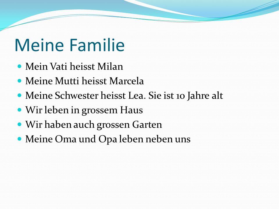 Meine Familie Mein Vati heisst Milan Meine Mutti heisst Marcela Meine Schwester heisst Lea. Sie ist 10 Jahre alt Wir leben in grossem Haus Wir haben a