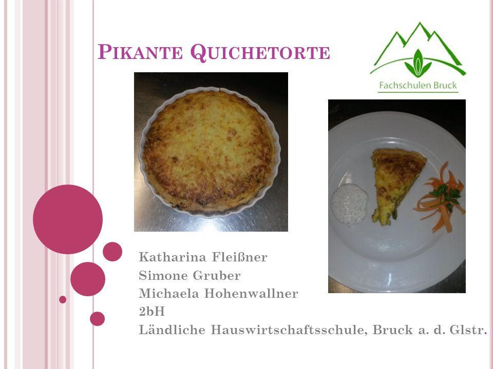 P IKANTE Q UICHETORTE Katharina Fleißner Simone Gruber Michaela Hohenwallner 2bH Ländliche Hauswirtschaftsschule, Bruck a. d. Glstr.