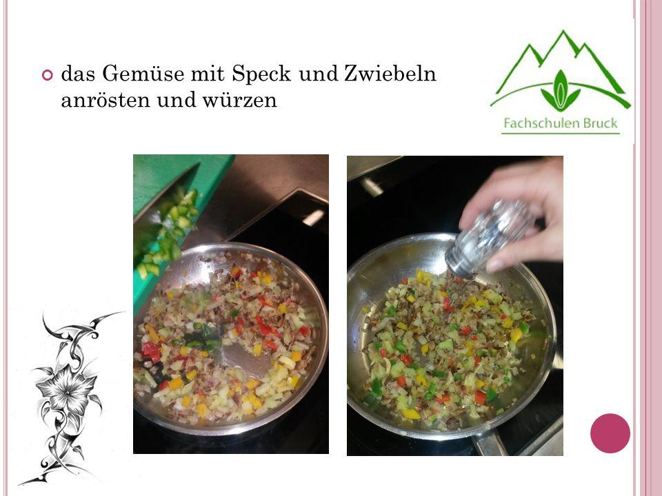 das Gemüse mit Speck und Zwiebeln anrösten und würzen