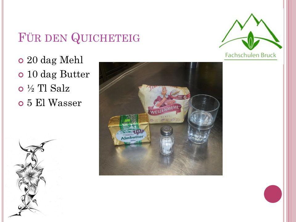 F ÜR DEN Q UICHETEIG 20 dag Mehl 10 dag Butter ½ Tl Salz 5 El Wasser