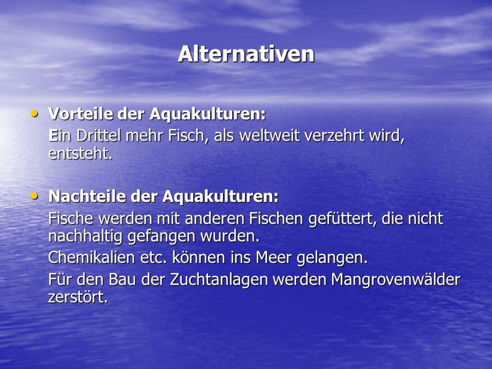 Alternativen Vorteile der Aquakulturen: Vorteile der Aquakulturen: Ein Drittel mehr Fisch, als weltweit verzehrt wird, entsteht. Nachteile der Aquakul