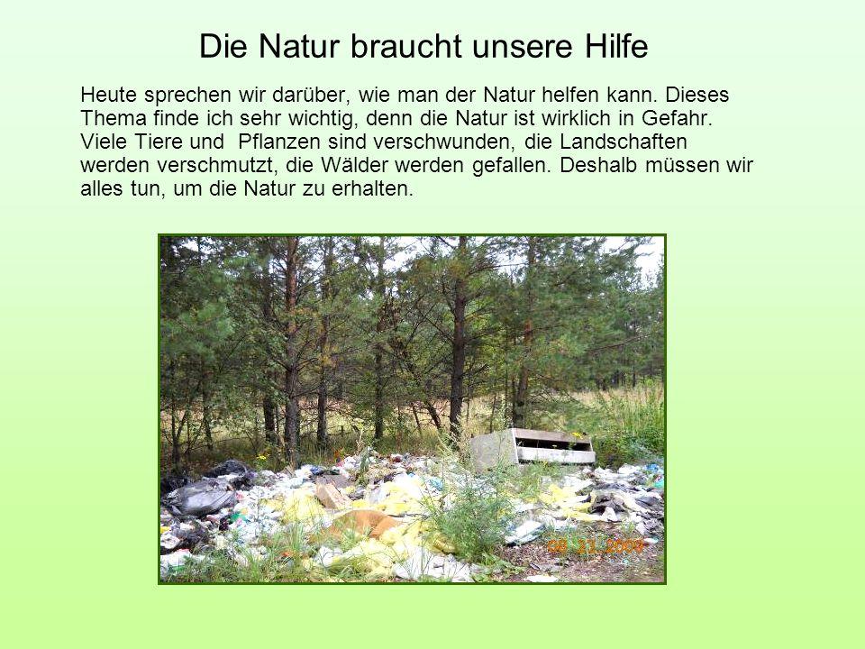 Die Natur braucht unsere Hilfe Heute sprechen wir darüber, wie man der Natur helfen kann. Dieses Thema finde ich sehr wichtig, denn die Natur ist wirk