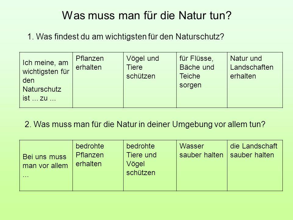 Was muss man für die Natur tun? Ich meine, am wichtigsten für den Naturschutz ist... zu... Pflanzen erhalten Vögel und Tiere schützen für Flüsse, Bäch