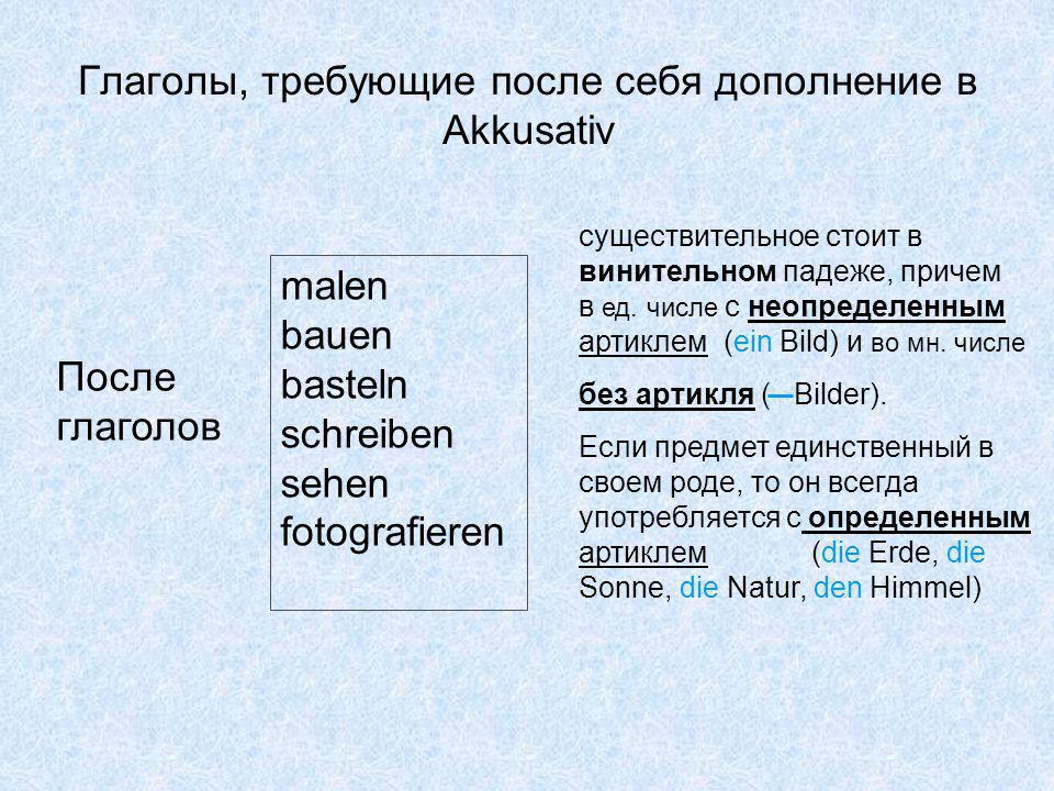 Глаголы, требующие после себя дополнение в Akkusativ malen bauen basteln schreiben sehen fotografieren После глаголов существительное стоит в винительном падеже, причем в ед.
