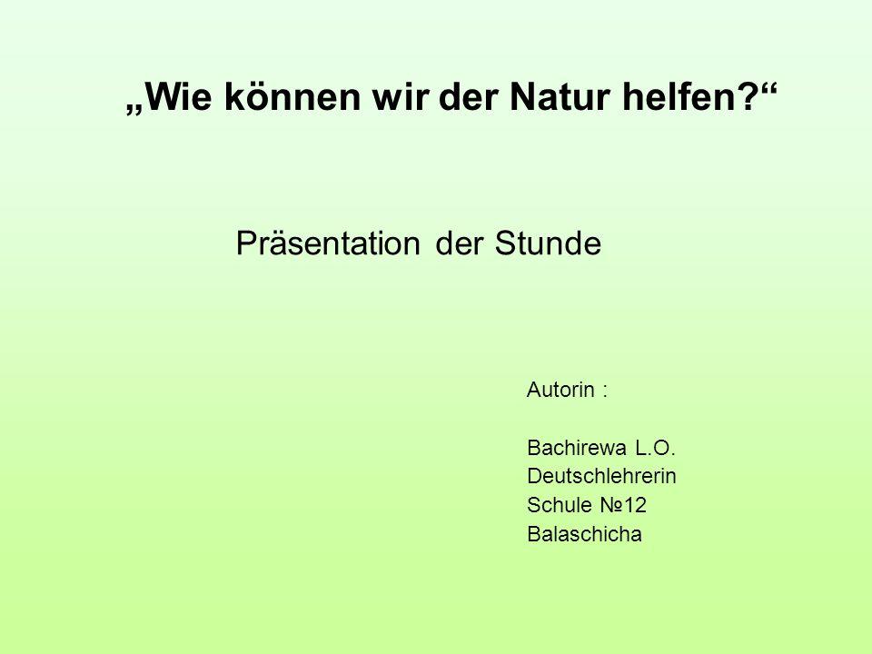 Präsentation der Stunde Autorin : Bachirewa L.O. Deutschlehrerin Schule 12 Balaschicha Wie können wir der Natur helfen?