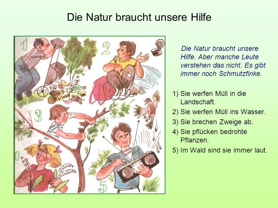 Die Natur braucht unsere Hilfe Die Natur braucht unsere Hilfe. Aber manche Leute verstehen das nicht. Es gibt immer noch Schmutzfinke. 1) Sie werfen M