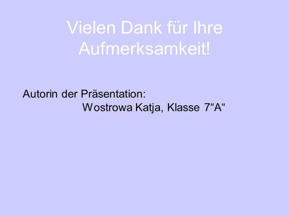 Vielen Dank für Ihre Aufmerksamkeit! Autorin der Präsentation: Wostrowa Katja, Klasse 7A