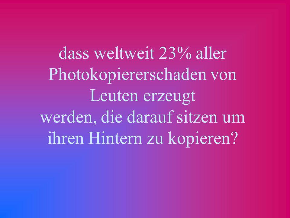 dass weltweit 23% aller Photokopiererschaden von Leuten erzeugt werden, die darauf sitzen um ihren Hintern zu kopieren?