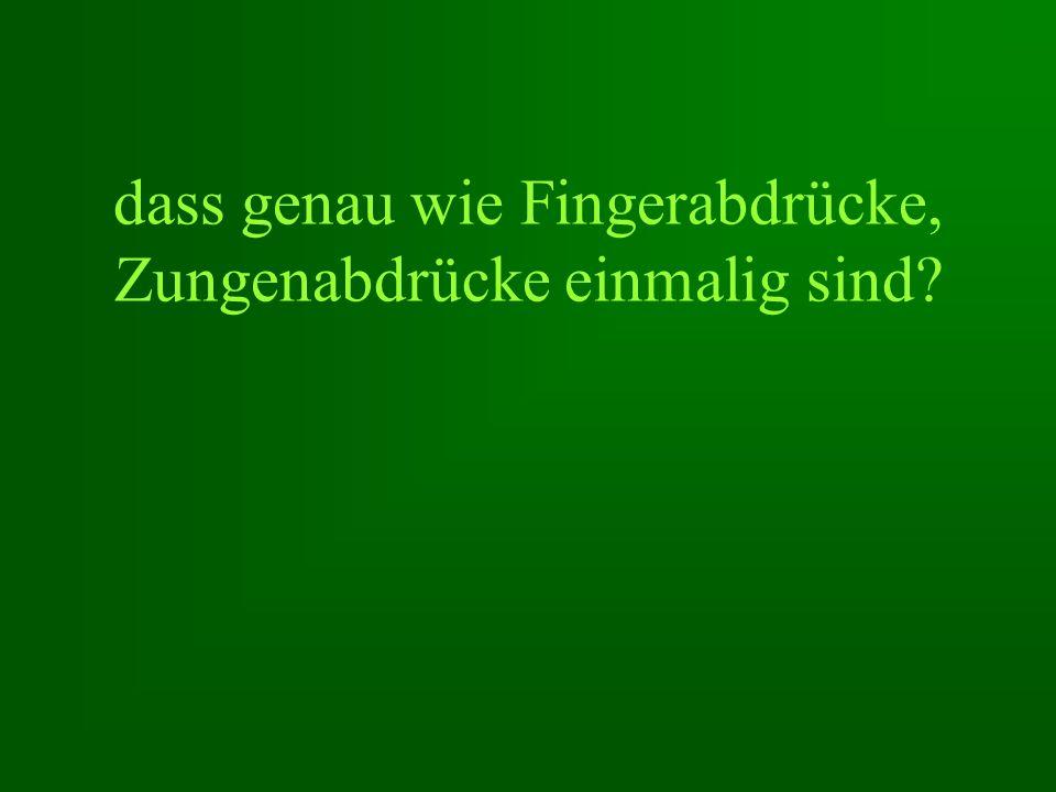 dass genau wie Fingerabdrücke, Zungenabdrücke einmalig sind?