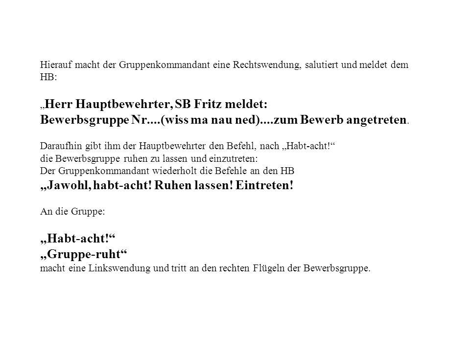 Hierauf macht der Gruppenkommandant eine Rechtswendung, salutiert und meldet dem HB: Herr Hauptbewehrter, SB Fritz meldet: Bewerbsgruppe Nr....(wiss m